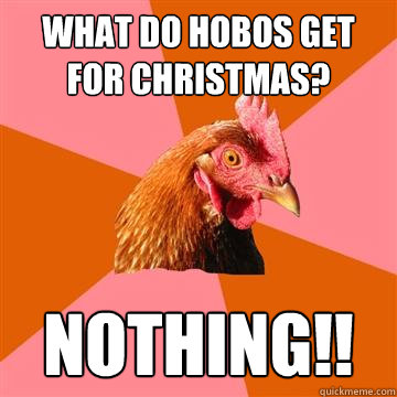 What do hobos get for christmas? NOTHING!!  Anti-Joke Chicken
