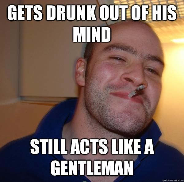 Gets drunk out of his mind Still acts like a gentleman  - Gets drunk out of his mind Still acts like a gentleman   Misc