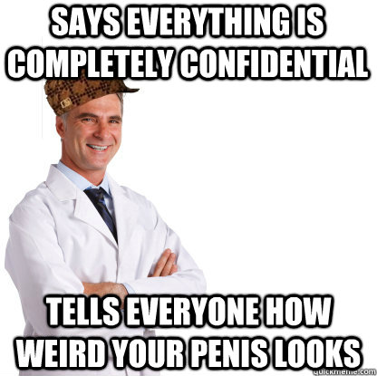 says everything is completely confidential  tells everyone how weird your penis looks - says everything is completely confidential  tells everyone how weird your penis looks  Scumbag doctors