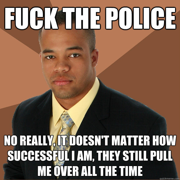 fuck the police no really, it doesn't matter how successful i am, they still pull me over all the time - fuck the police no really, it doesn't matter how successful i am, they still pull me over all the time  Successful Black Man