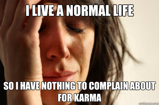 I live a normal life So i have nothing to complain about for karma - I live a normal life So i have nothing to complain about for karma  First World Problems