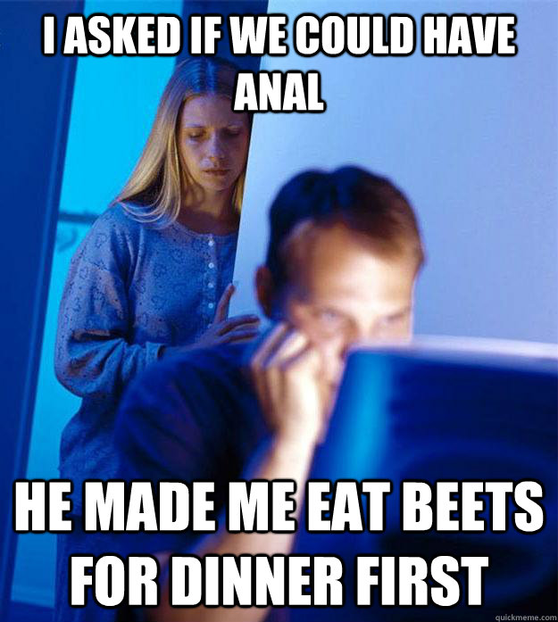 i asked if we could have anal he made me eat beets for dinner first - i asked if we could have anal he made me eat beets for dinner first  Redditors Wife