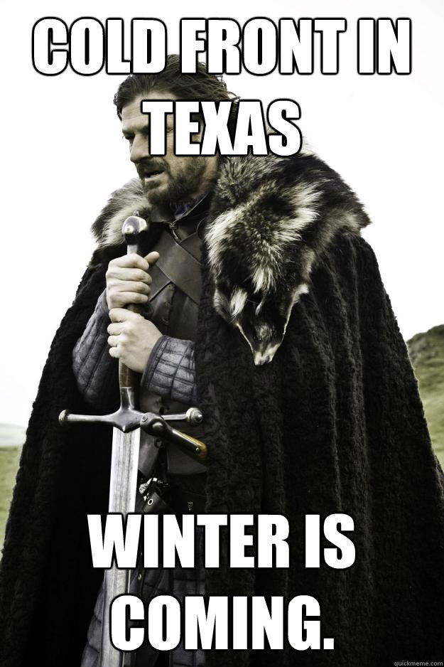 Cold front in Texas WINTER IS COMING. - Cold front in Texas WINTER IS COMING.  Winter is coming