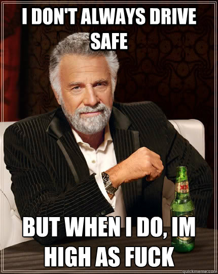 I don't always drive safe But when I do, Im high as fuck - I don't always drive safe But when I do, Im high as fuck  The Most Interesting Man In The World