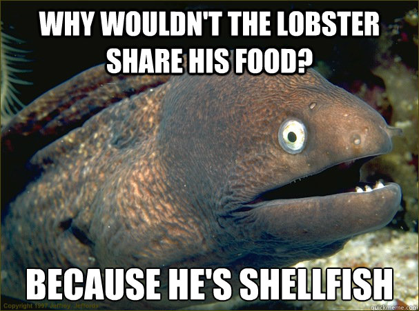 Why wouldn't the lobster share his food? Because he's shellfish - Why wouldn't the lobster share his food? Because he's shellfish  Bad Joke Eel