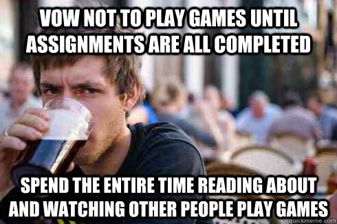 vow not to play games until assignments are all completed spend the entire time reading about and watching other people play games - vow not to play games until assignments are all completed spend the entire time reading about and watching other people play games  Lazy College Senior