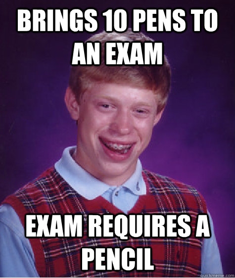 Brings 10 pens to an exam Exam Requires a pencil - Brings 10 pens to an exam Exam Requires a pencil  Bad Luck Brian
