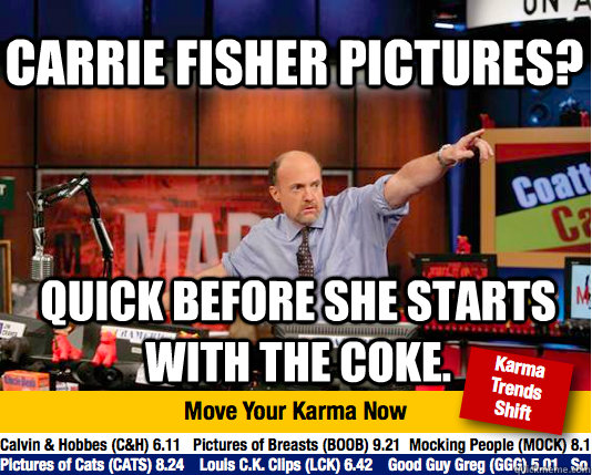 Carrie Fisher Pictures? Quick before she starts with the Coke. - Carrie Fisher Pictures? Quick before she starts with the Coke.  Mad Karma with Jim Cramer