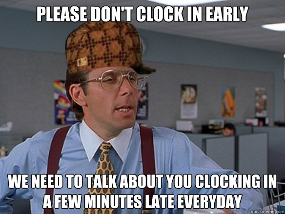 Please don't clock in early We need to talk about you clocking in a few minutes late everyday - Please don't clock in early We need to talk about you clocking in a few minutes late everyday  Misc