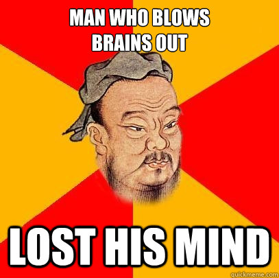 Man who blows  brains out lost his mind - Man who blows  brains out lost his mind  Confucius says