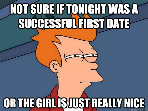 Not sure if tonight was a successful first date Or the girl is just really nice - Not sure if tonight was a successful first date Or the girl is just really nice  Futurama Fry