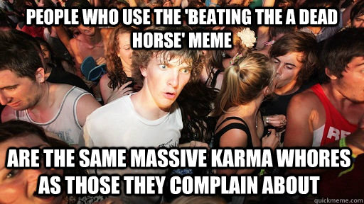 people who use the 'beating the a dead horse' meme are the same massive karma whores as those they complain about - people who use the 'beating the a dead horse' meme are the same massive karma whores as those they complain about  Sudden Clarity Clarence