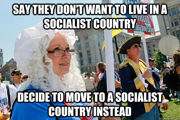 say they don't want to live in a socialist country decide to move to a socialist country instead - say they don't want to live in a socialist country decide to move to a socialist country instead  Scumbag Tea Party