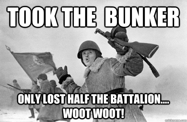TOOK THE  BUNKER ONLY LOST HALF THE BATTALION.... WOOT WOOT! - TOOK THE  BUNKER ONLY LOST HALF THE BATTALION.... WOOT WOOT!  HAPPY PYRRHIC VICTORY SOLDIER