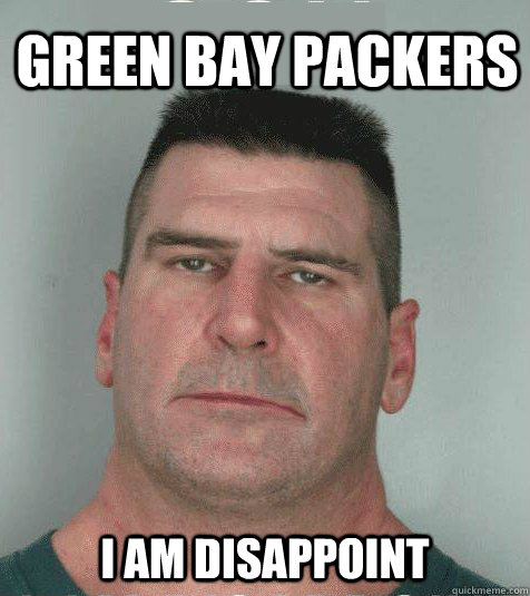 Green Bay Packers I AM DISAPPOINT - Green Bay Packers I AM DISAPPOINT  Son I am Disappoint