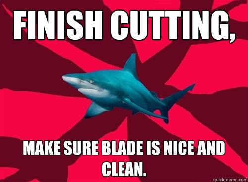 finish cutting, make sure blade is nice and clean. - finish cutting, make sure blade is nice and clean.  Self-Injury Shark