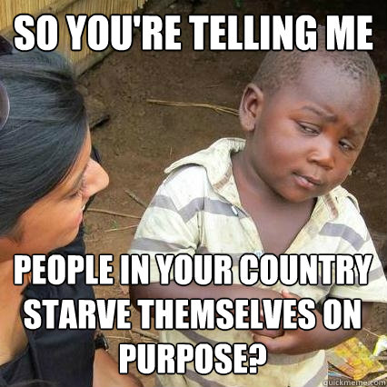So you're telling me people in your country starve themselves on purpose? - So you're telling me people in your country starve themselves on purpose?  Sceptical third world kid