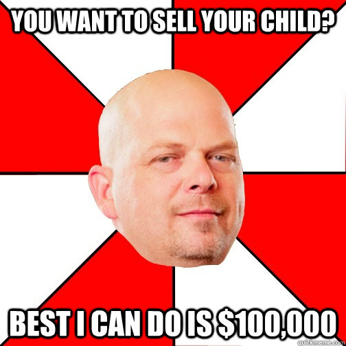 You want to sell your child? Best I can do is $100,000 - You want to sell your child? Best I can do is $100,000  Pawn Star