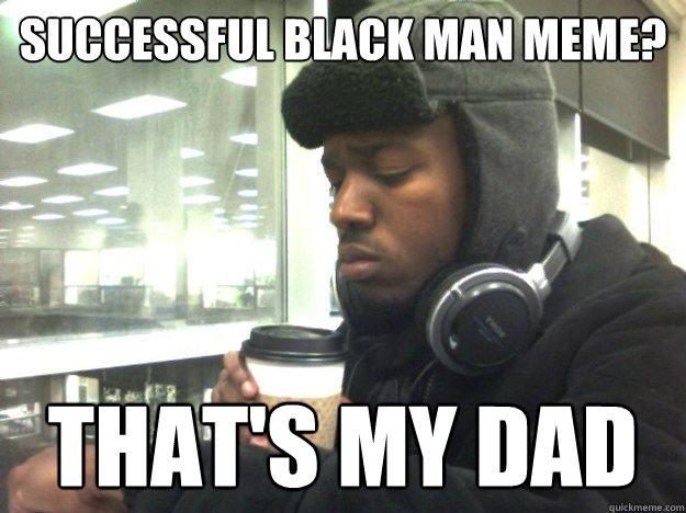 Successful Black Man Meme? That's my dad
