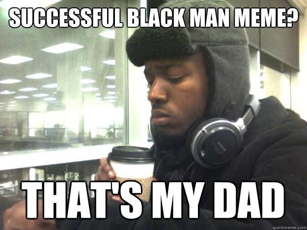 Successful Black Man Meme? That's my dad - Privileged ...