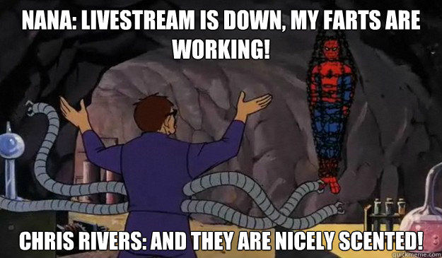 Nana: LIVESTREAM IS DOWN, MY FARTS ARE WORKING! Chris Rivers: And they are nicely scented!  Hentai spiderman