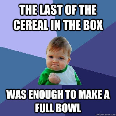The last of the cereal in the box was enough to make a full bowl - The last of the cereal in the box was enough to make a full bowl  Success Kid