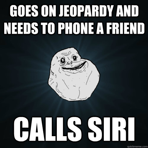 Goes on Jeopardy and needs to phone a friend Calls Siri - Goes on Jeopardy and needs to phone a friend Calls Siri  Forever Alone