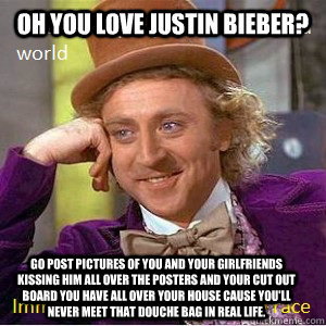 Oh you love Justin Bieber? Go post pictures of you and your girlfriends kissing him all over the posters and your cut out board you have all over your house cause you'll never meet that douche bag in real life.