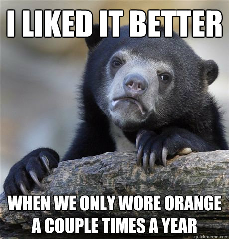 I liked it better when we only wore orange a couple times a year - I liked it better when we only wore orange a couple times a year  Confession Bear