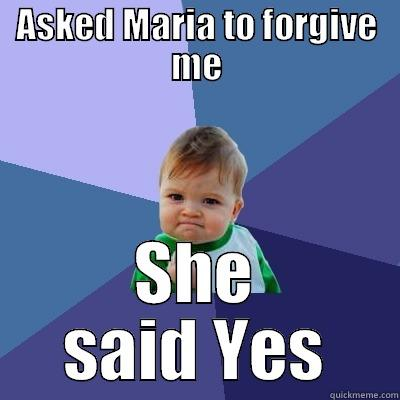 idiotic me - ASKED MARIA TO FORGIVE ME SHE SAID YES Success Kid