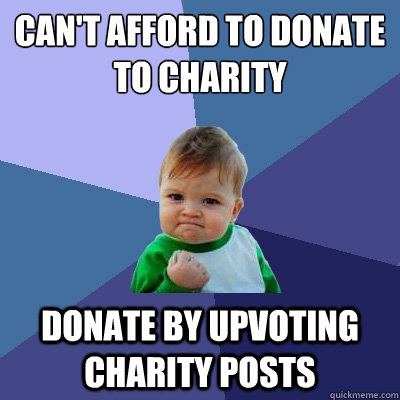 can't afford to donate to charity donate by upvoting charity posts - can't afford to donate to charity donate by upvoting charity posts  Success Kid
