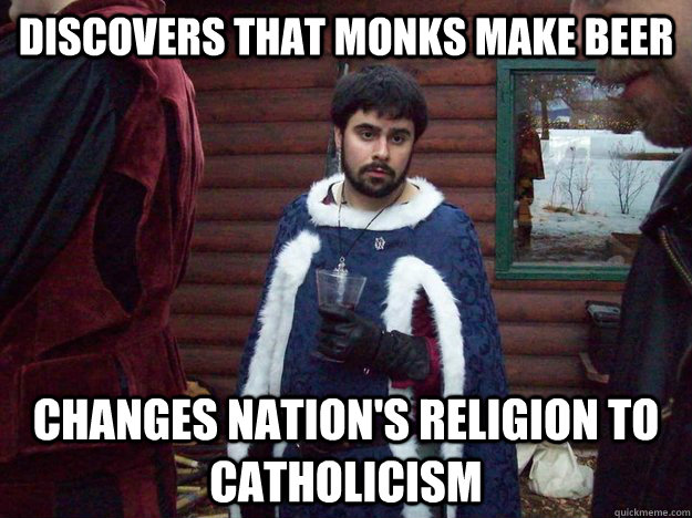 discovers that monks make beer Changes nation's religion to Catholicism