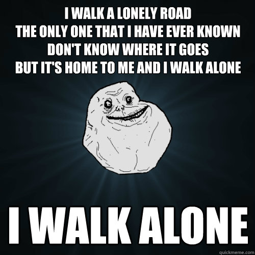 I walk a lonely road The only one that I have ever known Don't know where it goes But it's home to me and I walk alone i walk alone  - I walk a lonely road The only one that I have ever known Don't know where it goes But it's home to me and I walk alone i walk alone   Forever Alone