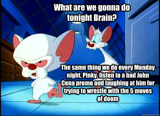 What are we gonna do tonight Brain? The same thing we do every Monday night, Pinky. listen to a bad John Cena promo and laughing at him for trying to wrestle with the 5 moves of doom  - What are we gonna do tonight Brain? The same thing we do every Monday night, Pinky. listen to a bad John Cena promo and laughing at him for trying to wrestle with the 5 moves of doom   Pinky and the Brain