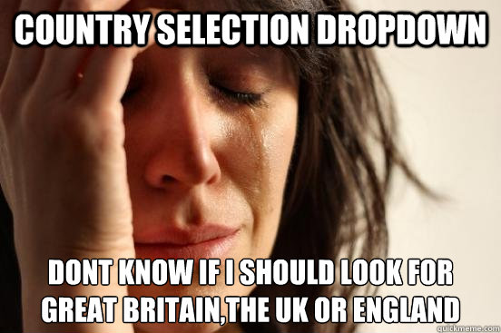 Country selection dropdown DONT KNOW IF I SHOULD LOOK FOR GREAT BRITAIN,THE UK OR ENGLAND - Country selection dropdown DONT KNOW IF I SHOULD LOOK FOR GREAT BRITAIN,THE UK OR ENGLAND  First World Problems
