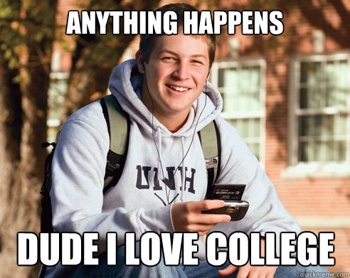 Anything happens  dude i love college - Anything happens  dude i love college  College Freshman