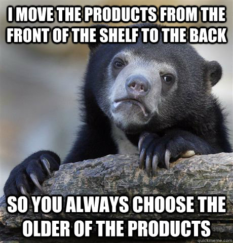 I move the products from the front of the shelf to the back so you always choose the older of the products - I move the products from the front of the shelf to the back so you always choose the older of the products  Confession Bear
