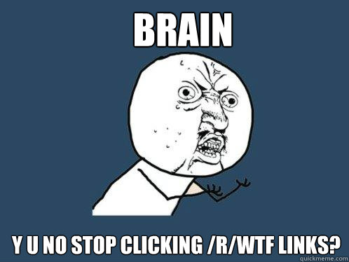 Brain y u no stop clicking /r/WTF links?  Y U No
