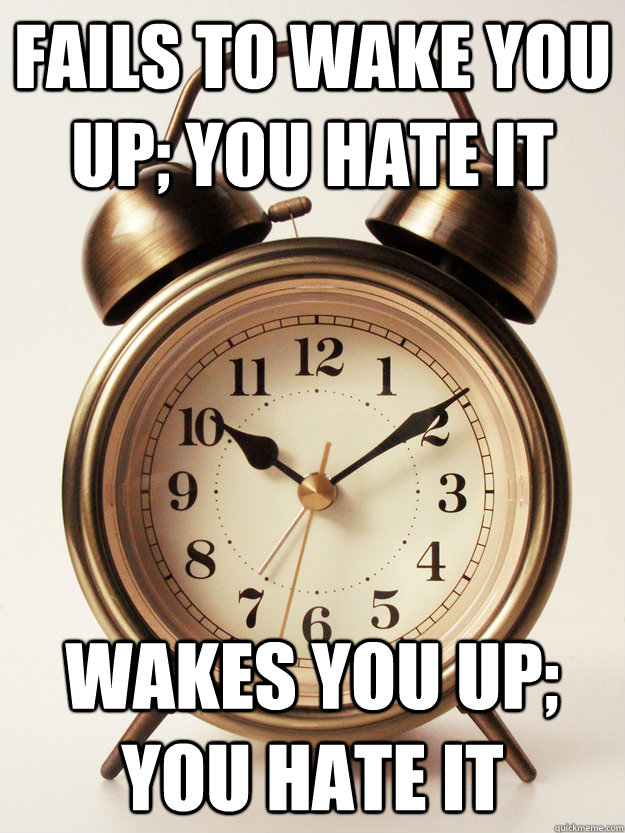 Fails to wake you up; you hate it Wakes you up; you hate it - Fails to wake you up; you hate it Wakes you up; you hate it  Misunderstood Alarm Clock