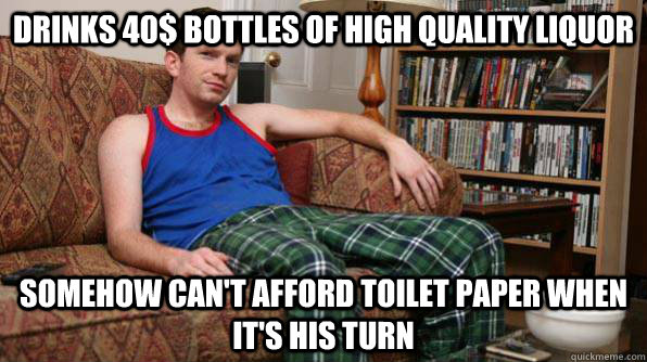 Drinks 40$ bottles of high quality liquor Somehow can't afford toilet paper when it's his turn