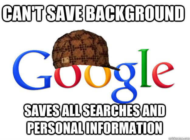 Can't save background Saves all searches and personal information - Can't save background Saves all searches and personal information  Scumbag Google