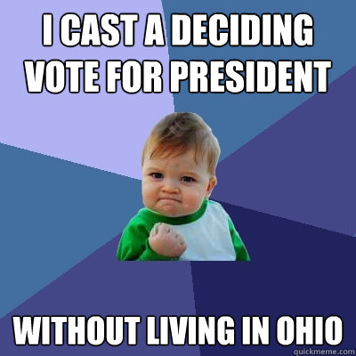 I cast a deciding vote for president without living in ohio  Success Kid