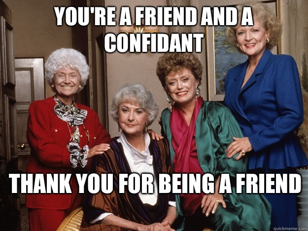 You're a friend and a confidant thank you for being a friend