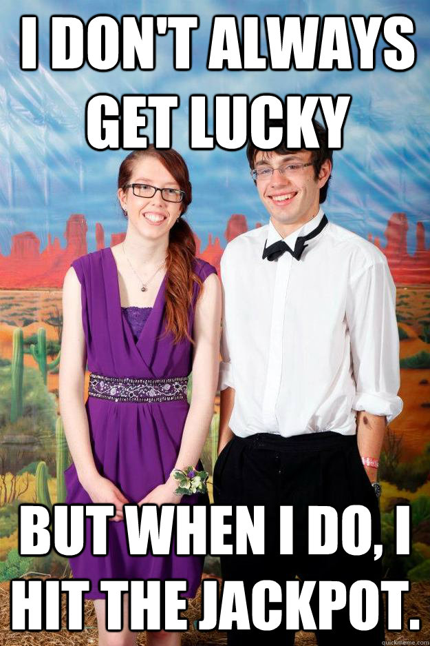 I don't always get lucky but when i do, i hit the jackpot. - I don't always get lucky but when i do, i hit the jackpot.  Ugly Couple Meme