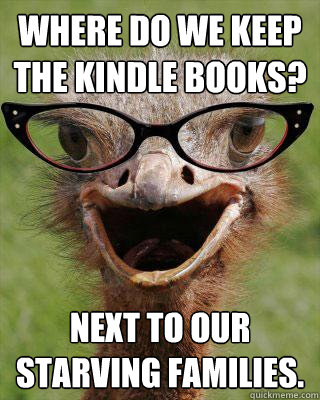 Where do we keep the kindle books? Next to our starving families.  Judgmental Bookseller Ostrich