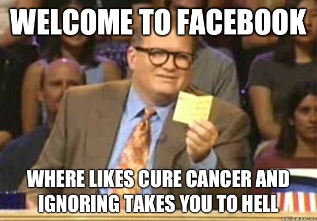 Welcome to Facebook where likes cure cancer and ignoring takes you to hell - Welcome to Facebook where likes cure cancer and ignoring takes you to hell  Welcome to
