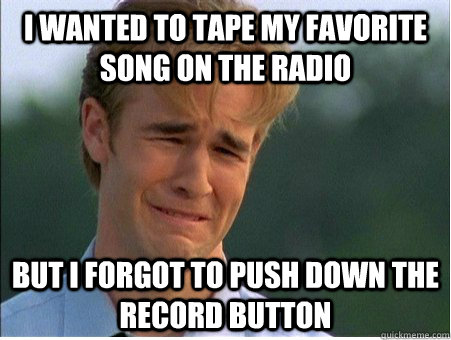 I wanted to tape my favorite song on the radio  But I forgot to push down the record button  - I wanted to tape my favorite song on the radio  But I forgot to push down the record button   1990s Problems