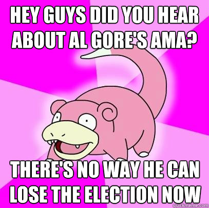 hey guys did you hear about al gore's ama? there's no way he can lose the election now - hey guys did you hear about al gore's ama? there's no way he can lose the election now  Slowpoke