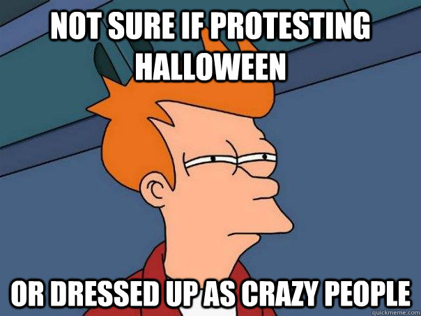 Not sure if protesting halloween or dressed up as crazy people - Not sure if protesting halloween or dressed up as crazy people  Futurama Fry