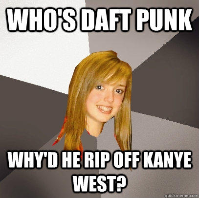who's daft punk why'd he rip off kanye west?  Musically Oblivious 8th Grader